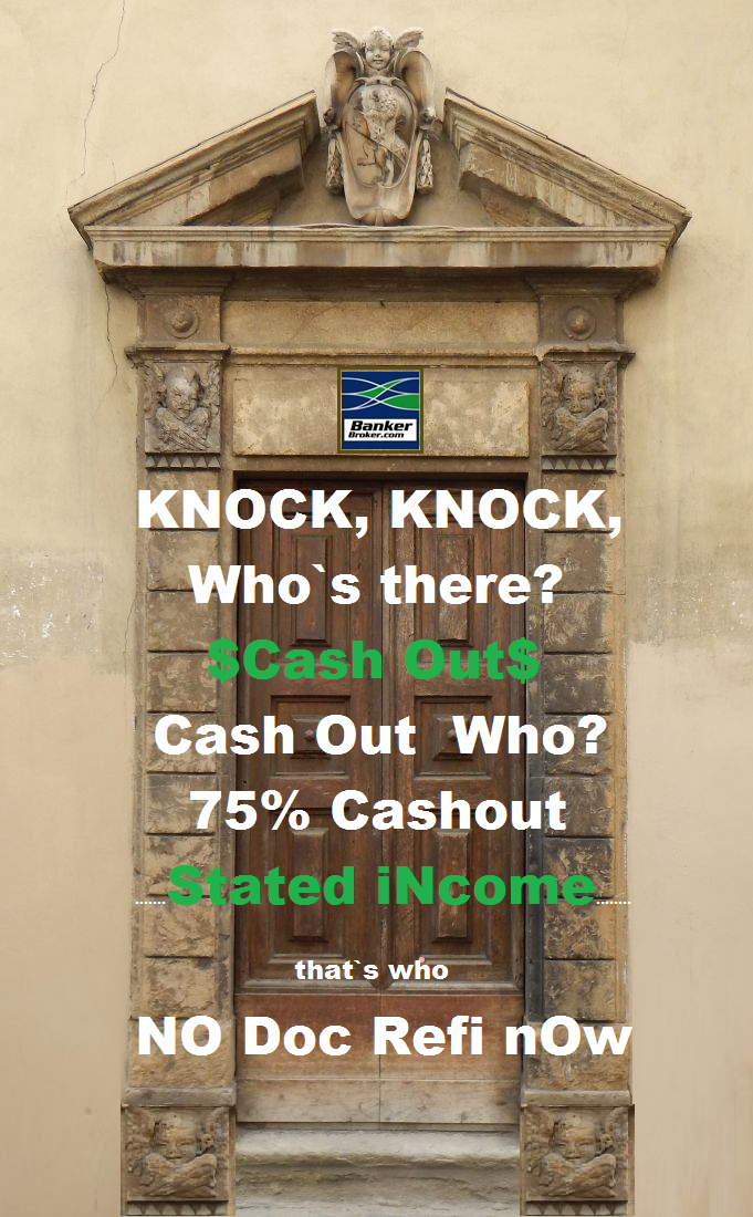 KNOCK KNOCK, WHO IS THERE, CASH OUT, CASH OUT WHO, 95% CASH OUT MORTGAGES, NO DOC MORTGAGES, STATED INCOME MORTGAGE LOANS